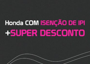 Honda COM ISENÇÃO DE IPI + SUPER DESCONTO